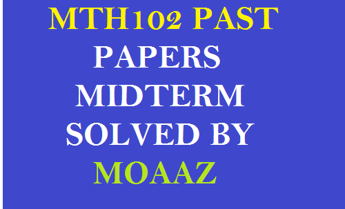 MTH102 PAST PAPERS MIDTERM SOLVED BY MOAAZ